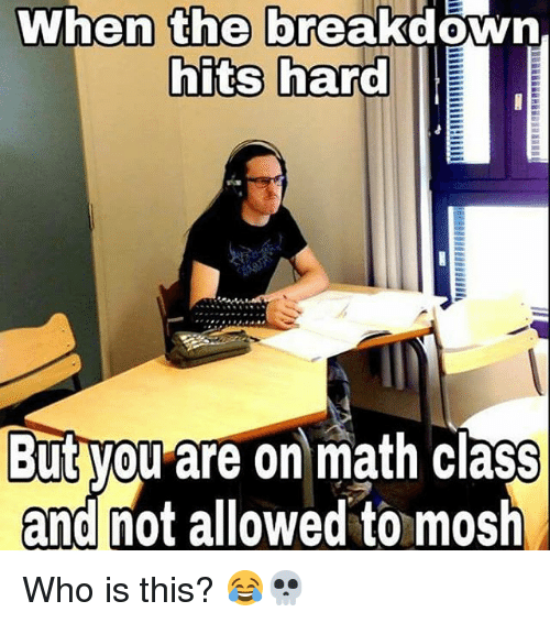 Moshs: When the  breakdown,  hits hard  But you are on math class  and not allowed to mosh Who is this? 😂💀