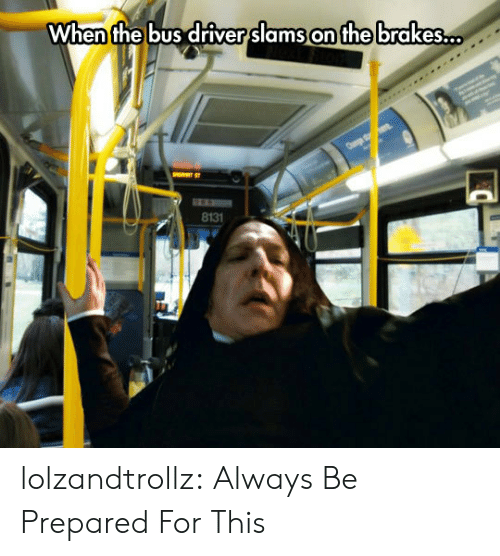 Bus Driver: When the bus driver slams on the brakes..  8131 lolzandtrollz:  Always Be Prepared For This