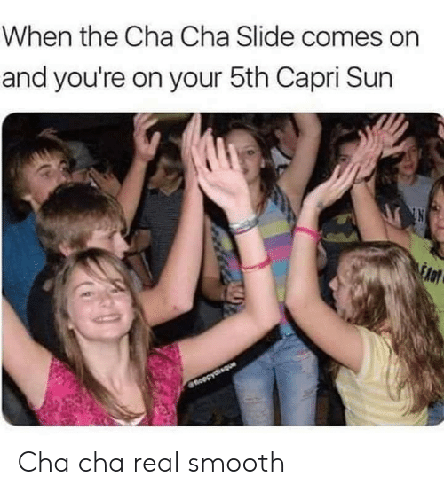 cha cha: When the Cha Cha Slide comes on  and you're on your 5th Capri Sun  fnoopydisque Cha cha real smooth