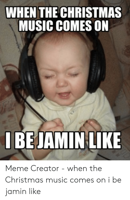 Christmas Music Meme.When The Christmas Music Comes On Lbejamin Lke Meme Creator