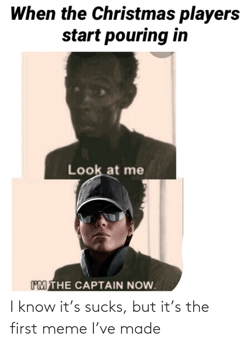 Im The Captain: When the Christmas players  start pouring in  Look at me  IM THE CAPTAIN NOW. I know it's sucks, but it's the first meme I've made