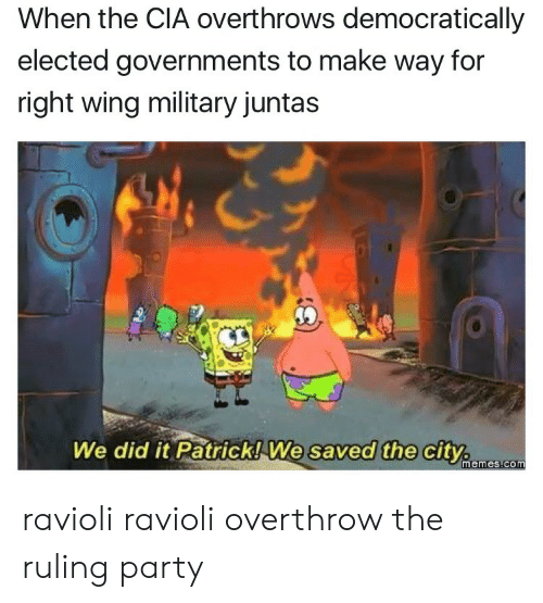 We Did It Patrick We Saved The City: When the CIA overthrows democratically  elected governments to make way for  right wing military juntas  We did it Patrick! We  saved the city.  memes.com ravioli ravioli overthrow the ruling party