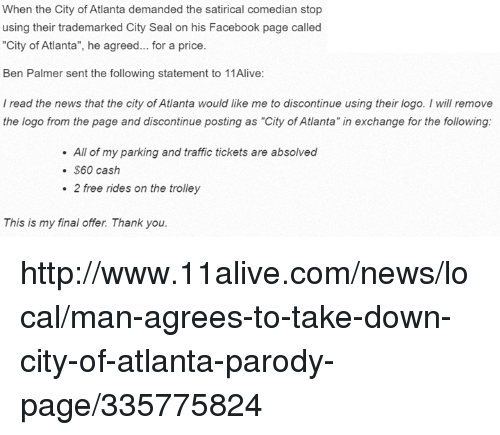 "Facebook, Finals, and News: When the City of Atlanta demanded the satirical comedian stop  using their trademarked City Seal on his Facebook page called  ""City of Atlanta"", he agreed... for a price.  Ben Palmer sent the following statement to 11Alive:  read the news that the city of Atlanta would like me to discontinue using their logo. will remove  the logo from the page and discontinue posting as ""City of Atlanta"" in exchange for the following:  All of my parking and traffic tickets are absolved  S60 cash  2 free rides on the trolley  This is my final offer Thank you. http://www.11alive.com/news/local/man-agrees-to-take-down-city-of-atlanta-parody-page/335775824"