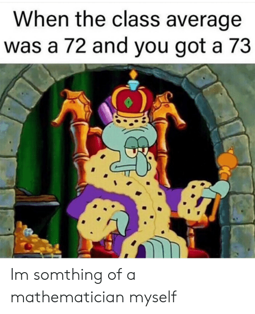 Got, Class, and Mathematician: When the class average  was a 72 and vou got a 73 Im somthing of a mathematician myself