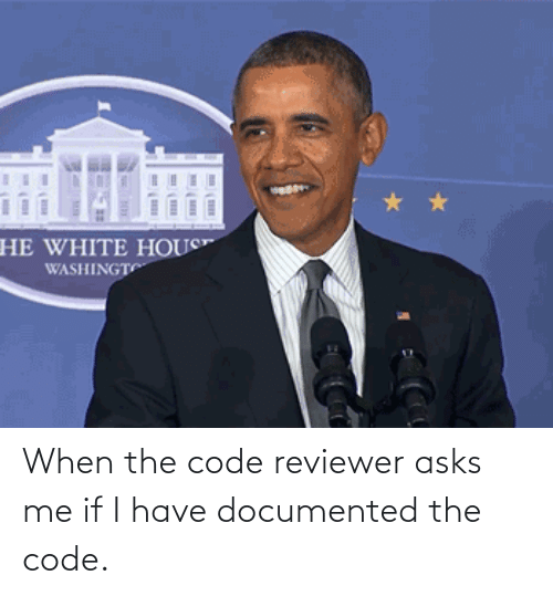 Asks: When the code reviewer asks me if I have documented the code.