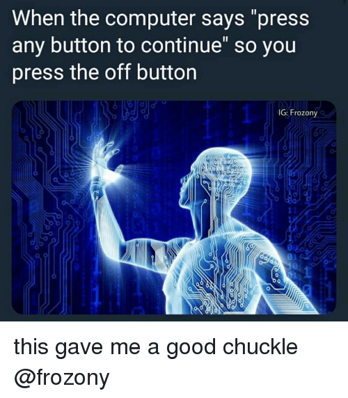 """Memes, Computer, and Good: When the computer says """"press  any button to continue"""" so you  press the off button  IG: Frozony this gave me a good chuckle @frozony"""