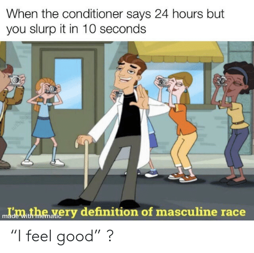 """feel good: When the conditioner says 24 hours but  you slurp it in 10 seconds  Idmthe very definition of masculine race  with memati """"I feel good"""" ?"""