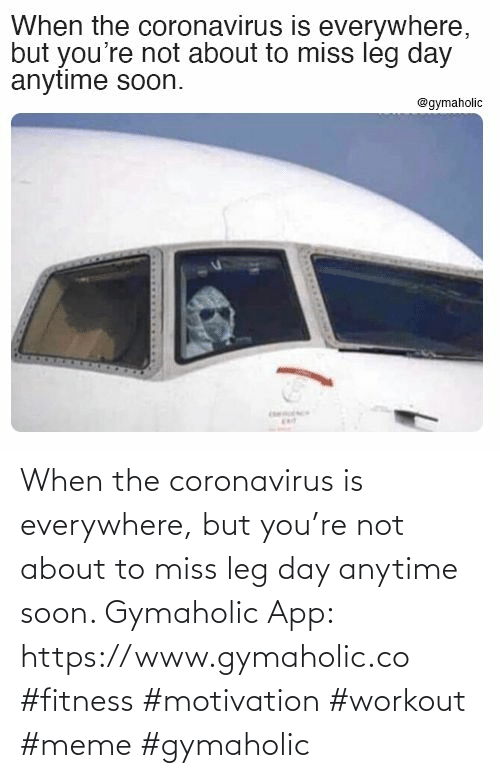 About To: When the coronavirus is everywhere, but you're not about to miss leg day anytime soon.  Gymaholic App: https://www.gymaholic.co  #fitness #motivation #workout #meme #gymaholic