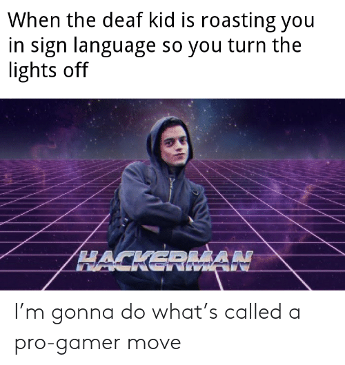 sign: When the deaf kid is roasting you  in sign language so you turn the  lights off  HACKEDLŠAN I'm gonna do what's called a pro-gamer move