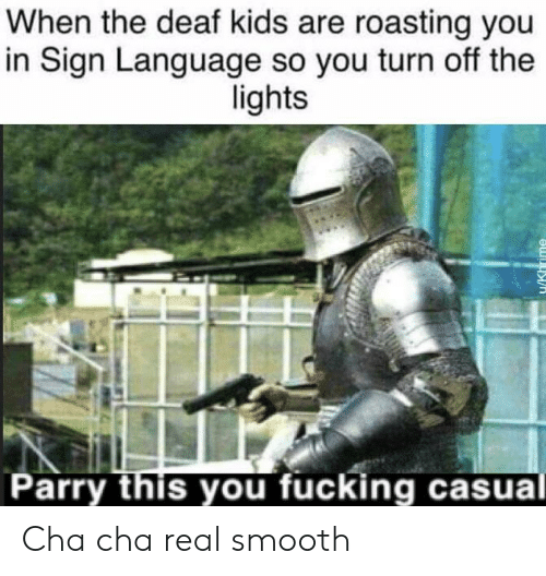 cha cha: When the deaf kids are roasting you  in Sign Language so you turn off the  lights  Parry this you fucking casual  IKhrime Cha cha real smooth