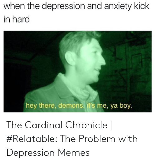 Define Meme: when the depression and anxiety kick  in hard  hey there, demons. it's me, ya boy. The Cardinal Chronicle | #Relatable: The Problem with Depression Memes