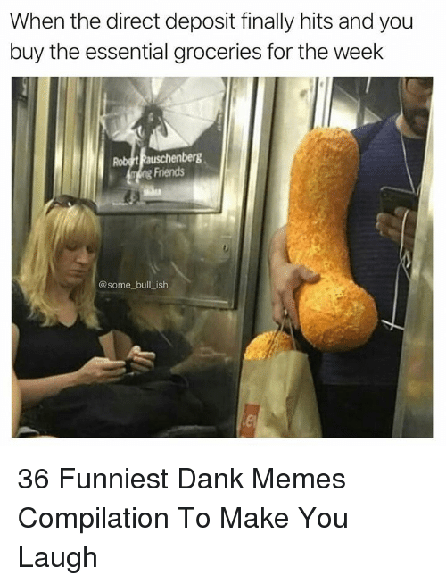 Dank, Friends, and Memes: When the direct deposit finally hits and you  buy the essential groceries for the week  Friends  @some bull ish 36 Funniest Dank Memes Compilation To Make You Laugh