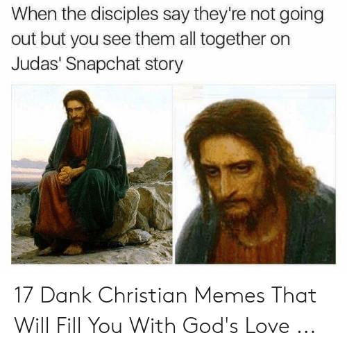 Offensive Jesus Memes: When the disciples say they're not going  out but you see them all together on  Judas' Snapchat story 17 Dank Christian Memes That Will Fill You With God's Love ...