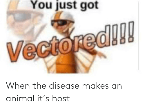 disease: When the disease makes an animal it's host