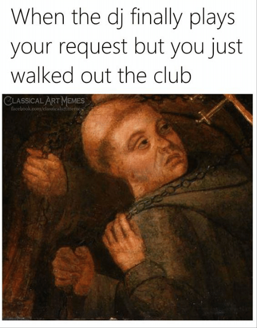 Club, Facebook, and Memes: When the dj finally plays  your request but you just  walked out the club  CLASSICAL ART MEMES  facebook.com/classicalartmemes