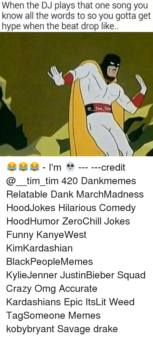 Hype, Memes, and 🤖: When the DJ plays that one song you  know all the words to so you gotta get  hype when the beat drop like..  Tim Tim 😂😂😂 - I'm 💀 --- ---credit @__tim_tim 420 Dankmemes Relatable Dank MarchMadness HoodJokes Hilarious Comedy HoodHumor ZeroChill Jokes Funny KanyeWest KimKardashian BlackPeopleMemes KylieJenner JustinBieber Squad Crazy Omg Accurate Kardashians Epic ItsLit Weed TagSomeone Memes kobybryant Savage drake