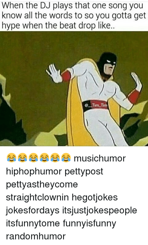 Hype, Memes, and All The: When the DJ plays that one song you  know all the words to so you gotta get  hype when the beat drop like..  eTim Tim 😂😂😂😂😂😂 musichumor hiphophumor pettypost pettyastheycome straightclownin hegotjokes jokesfordays itsjustjokespeople itsfunnytome funnyisfunny randomhumor
