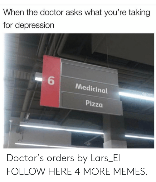 lars: When the doctor asks what you're taking  for depression  6  Medicinal  Pizza Doctor's orders by Lars_El FOLLOW HERE 4 MORE MEMES.