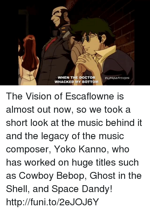 Dank, Doctor, and Music: WHEN THE DOCTOR  WHACKED MY BOTTOM  FUNIMATION The Vision of Escaflowne is almost out now, so we took a short look at the music behind it and the legacy of the music composer, Yoko Kanno, who has worked on huge titles such as Cowboy Bebop, Ghost in the Shell, and Space Dandy! http://funi.to/2eJOJ6Y