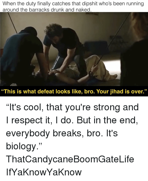 """Drunk, Memes, and Respect: When the duty finally catches that dipshit who's been running  around the barracks drunk and naked  """"This is what defeat looks like, bro. Your jihad is over."""" """"It's cool, that you're strong and I respect it, I do. But in the end, everybody breaks, bro. It's biology."""" ThatCandycaneBoomGateLife IfYaKnowYaKnow"""