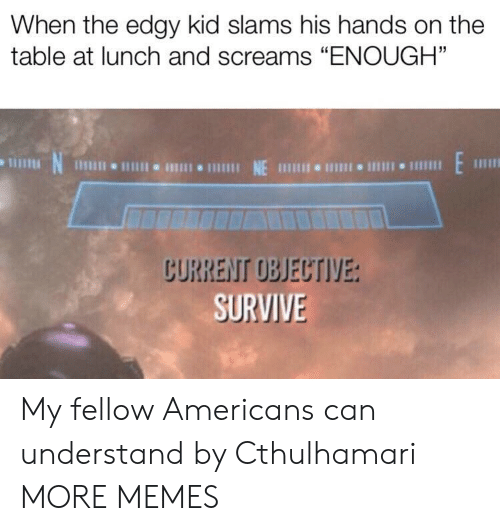 "Dank, Memes, and Target: When the edgy kid slams his hands on the  table at lunch and screams ""ENOUGH""  N  1 NE 111 I 1  CURRENT OBJECTIVE:  SURVIVE My fellow Americans can understand by Cthulhamari MORE MEMES"