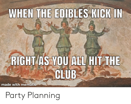 Club, Party, and All: WHEN THE EDIBLES KICKIN  RIGHT AS YOU ALL HIT THE  CLUB  made with mematic Party Planning