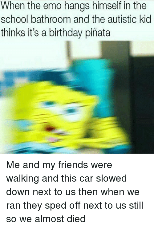 Autists: When the emo hangs himself in the  school bathroom and the autistic kid  thinks it's a birthday pinata Me and my friends were walking and this car slowed down next to us then when we ran they sped off next to us still so we almost died