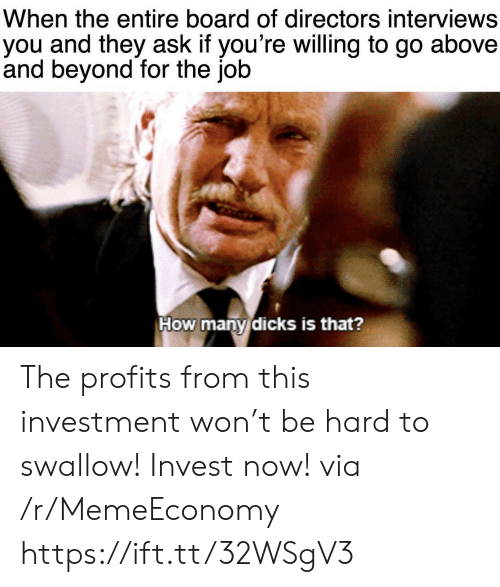Interviews: When the entire board of directors interviews  you and they ask if you're willing to go  and beyond for the job  above  How many dicks is that? The profits from this investment won't be hard to swallow! Invest now! via /r/MemeEconomy https://ift.tt/32WSgV3