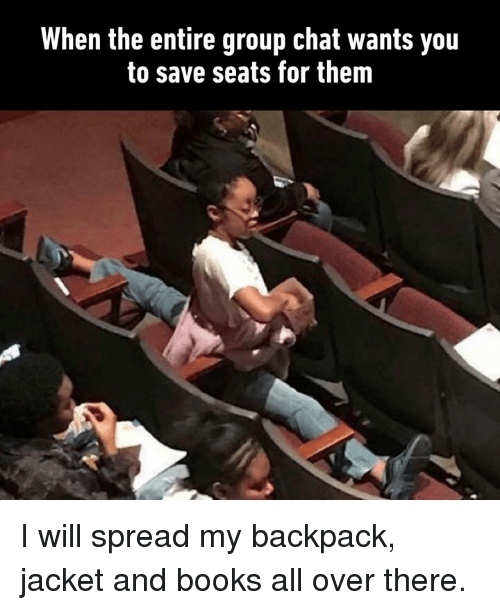 My Backpack: When the entire group chat wants you  to save seats for them I will spread my backpack, jacket and books all over there.