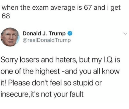 Its Not Your Fault: when the exam average is 67 and i get  68  Donald J. Trump  @realDonaldTrump  Sorry losers and haters, but my I.Q. is  one of the highest -and you all know  it! Please don't feel so stupid or  insecure,it's not your fault