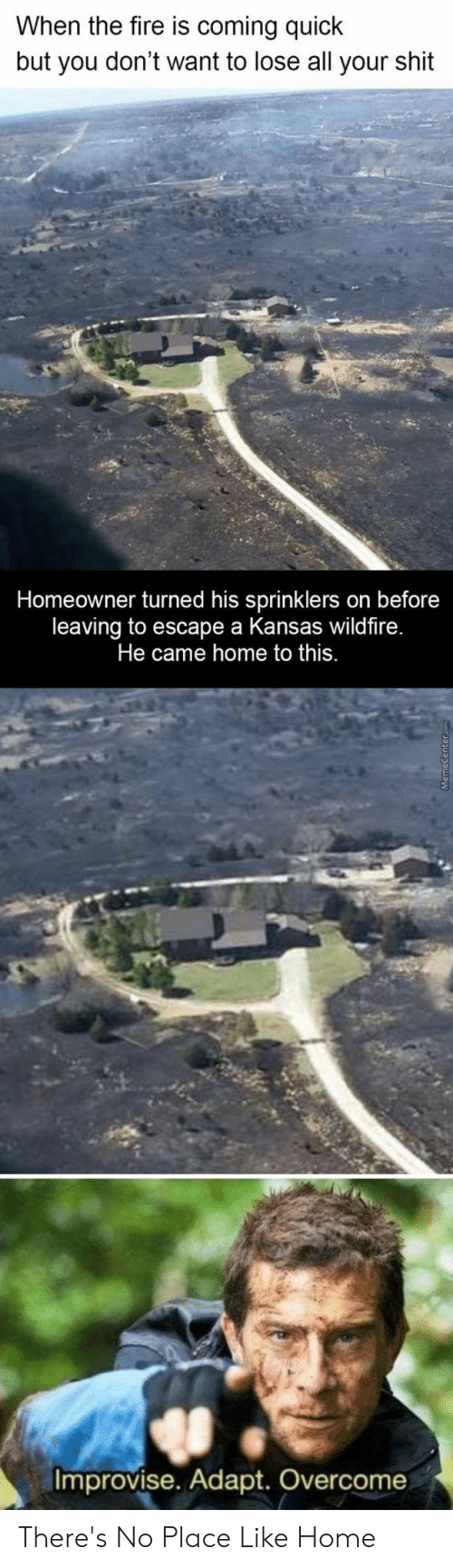 sprinklers: When the fire is coming quick  but you don't want to lose all your shit  Homeowner turned his sprinklers on before  leaving to escape a Kansas wildfire.  Improvise. Adapt. Overcome There's No Place Like Home