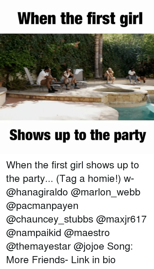 Friends, Homie, and Memes: When the first girl  Shows up to the party When the first girl shows up to the party... (Tag a homie!) w- @hanagiraldo @marlon_webb @pacmanpayen @chauncey_stubbs @maxjr617 @nampaikid @maestro @themayestar @jojoe Song: More Friends- Link in bio