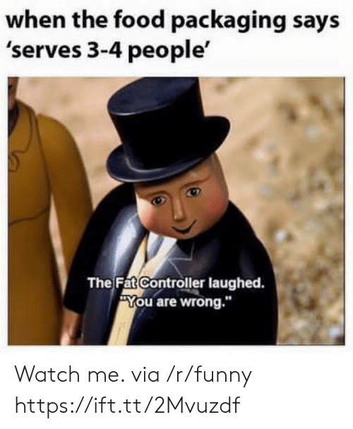 """You Are Wrong: when the food packaging says  'serves 3-4 people'  The FatController laughed.  You are wrong."""" Watch me. via /r/funny https://ift.tt/2Mvuzdf"""