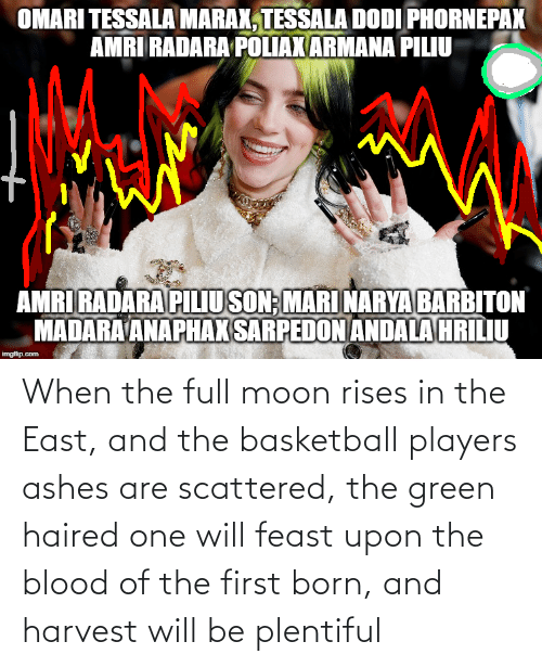 Moon: When the full moon rises in the East, and the basketball players ashes are scattered, the green haired one will feast upon the blood of the first born, and harvest will be plentiful