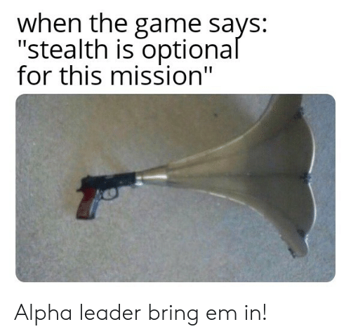 """alpha: when the game says:  """"stealth is optional  for this mission"""" Alpha leader bring em in!"""