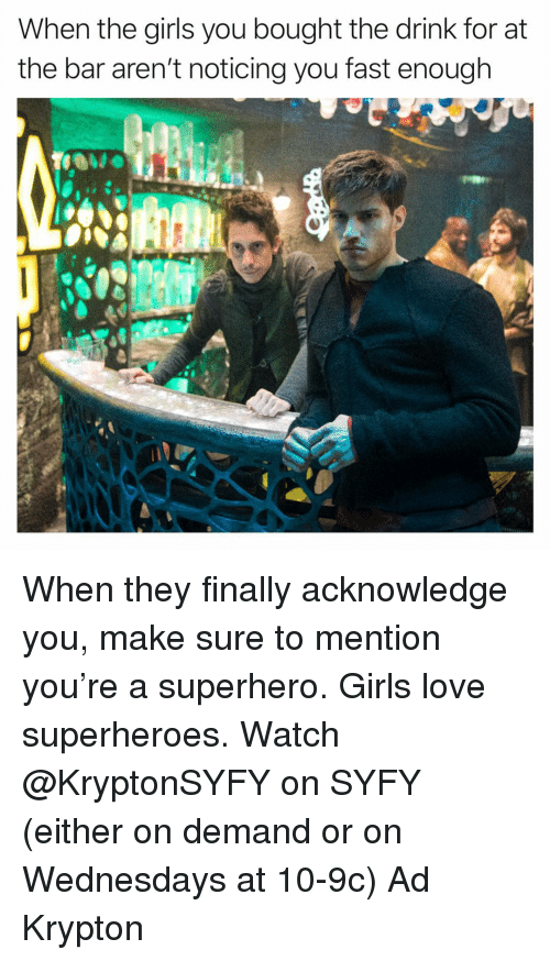 Wednesdays: When the girls you bought the drink for at  the bar aren't noticing you fast enough When they finally acknowledge you, make sure to mention you're a superhero. Girls love superheroes. Watch @KryptonSYFY on SYFY (either on demand or on Wednesdays at 10-9c) Ad Krypton