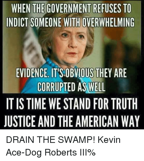 the american way: WHEN THE GOVERNMENT REFUSES TO  INDICT SOMEONE WITH OVERWHELMING  EVIDENCE IT'S OBVIOUS THEY ARE  CORRUPTED AS WELL  IT IS TIME WE STAND FOR TRUTH  JUSTICE AND THE AMERICAN WAY DRAIN THE SWAMP! Kevin Ace-Dog Roberts III%