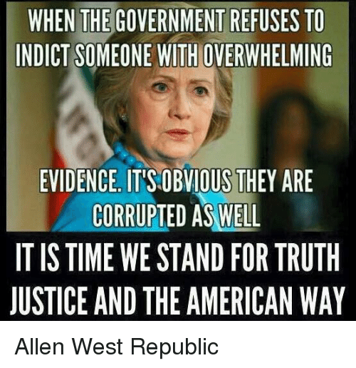 the american way: WHEN THE GOVERNMENT REFUSES TO  INDICT SOMEONE WITHOVERWHELMING  EVIDENCE ITISOBVIOUS THEY ARE  CORRUPTED AS WELL  TISTIME WE STAND FOR TRUTH  JUSTICE AND THE AMERICAN WAY Allen West Republic
