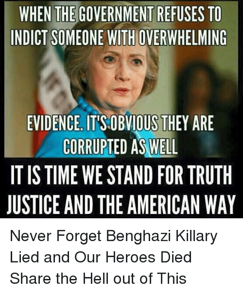 the american way: WHEN THE GOVERNMENT REFUSES TO  INDICT SOMEONE WITHOVERWHELMING  EVIDENCE ITISOBVIOUS THEY ARE  CORRUPTED AS WELL  IT IS TIME WESTAND FOR TRUTH  JUSTICE AND THE AMERICAN WAY Never Forget Benghazi Killary Lied and Our Heroes Died Share the Hell out of This