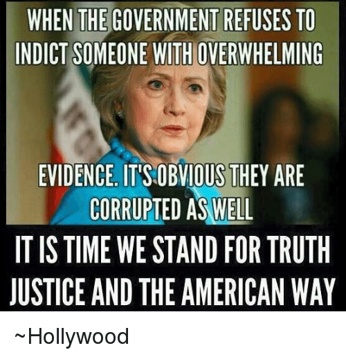 the american way: WHEN THE GOVERNMENT REFUSES TO  INDICT SOMEONE WITHOVERWHELMING  EVIDENCE ITISOBVIOUS THEY ARE  CORRUPTED AS WELL  IT IS TIME WESTAND FOR TRUTH  JUSTICE AND THE AMERICAN WAY ~Hollywood
