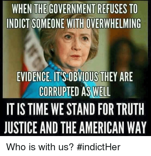 the american way: WHEN THE GOVERNMENT REFUSES TO  INDICT SOMEONE WITHOVERWHELMING  EVIDENCE. ITTSOBVIOUS THEY ARE  CORRUPTED AS WELL  IT IS TIME WE STAND FOR TRUTH  JUSTICE AND THE AMERICAN WAY Who is with us? #indictHer
