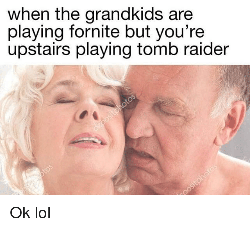 Raider: when the grandkids are  playing fornite but you're  upstairs playing tomb raider Ok lol