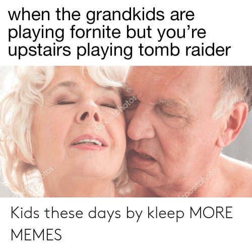 Raider: when the grandkids are  playing fornite but you're  upstairs playing tomb raider Kids these days by kleep MORE MEMES