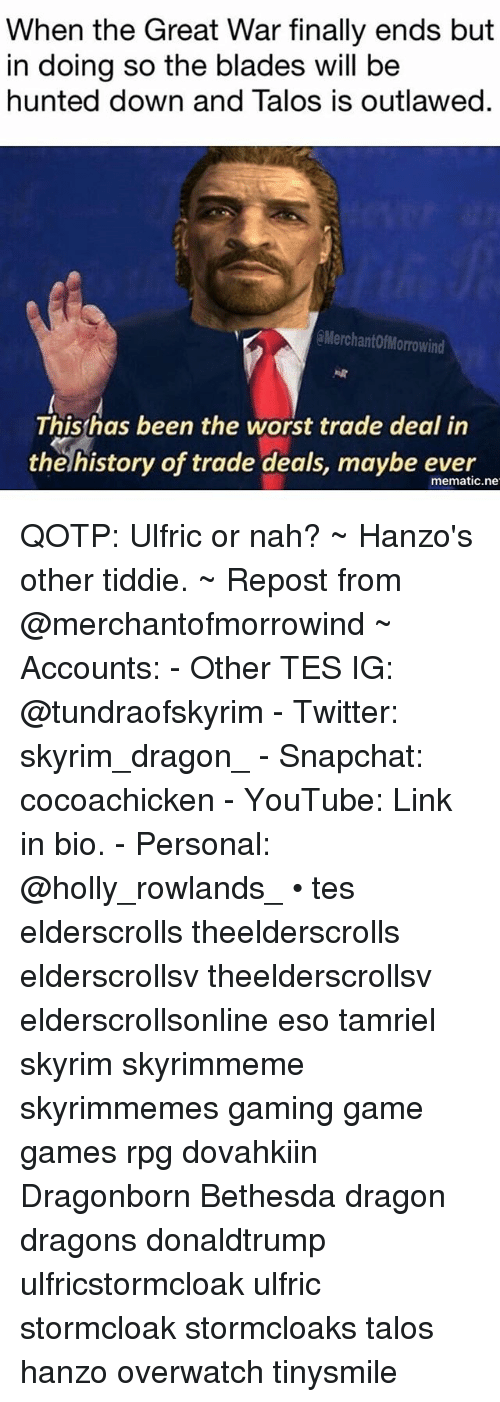 Hunted: When the Great War finally ends but  in doing so the blades will be  hunted down and Talos is outlawed.  @MerchantofMorrowind  Thishas been the worst trade deal in  the history of trade deals, maybe ever  mematic.ne QOTP: Ulfric or nah? ~ Hanzo's other tiddie. ~ Repost from @merchantofmorrowind ~ Accounts: - Other TES IG: @tundraofskyrim - Twitter: skyrim_dragon_ - Snapchat: cocoachicken - YouTube: Link in bio. - Personal: @holly_rowlands_ • tes elderscrolls theelderscrolls elderscrollsv theelderscrollsv elderscrollsonline eso tamriel skyrim skyrimmeme skyrimmemes gaming game games rpg dovahkiin Dragonborn Bethesda dragon dragons donaldtrump ulfricstormcloak ulfric stormcloak stormcloaks talos hanzo overwatch tinysmile