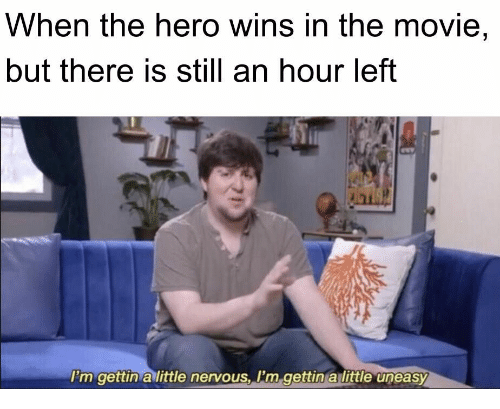 Gettin: When the hero wins in the movie,  but there is still an hour left  I'm gettin a little nervous, I'm gettin a little uneasy
