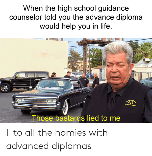 Life, Reddit, and School: When the high school guidance  counselor told you the advance diploma  would help you in life  Those bastards lied to me F to all the homies with advanced diplomas