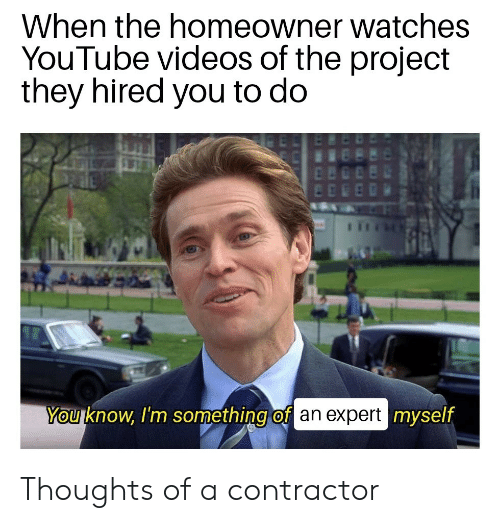 Videos, youtube.com, and Watches: When the homeowner watches  YouTube videos of the project  they hired you to do  You know, I'm something of an expert myself Thoughts of a contractor