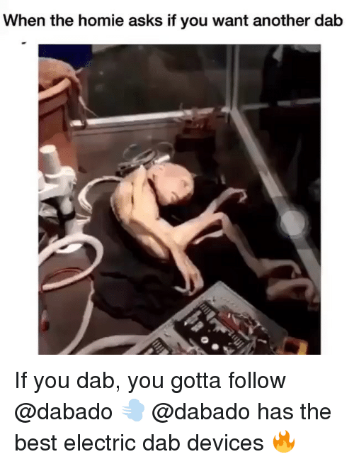 Homie, Memes, and Best: When the homie asks if you want another dab If you dab, you gotta follow @dabado 💨 @dabado has the best electric dab devices 🔥