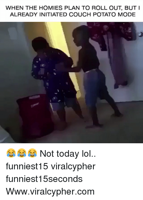Roll Out: WHEN THE HOMIES PLAN TO ROLL OUT, BUTI  ALREADY INITIATED COUCH POTATO MODE 😂😂😂 Not today lol.. funniest15 viralcypher funniest15seconds Www.viralcypher.com