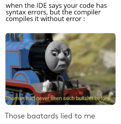 Bullshit, Never, and Thomas: when the IDE says your code has  syntax errors, but the compiler  compiles it without error:  Thomas had never seen such bullshit before Those baatards lied to me